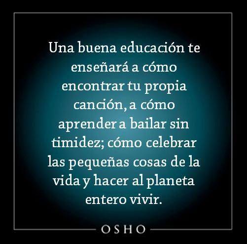 ... La verdadera educación te enseñará a cómo encontrar tu propia canción, a cómo aprender a bailar sin timidez, cómo celebrar las pequeñas cosas de la vida y hacer al planeta entero vivir. Osho.