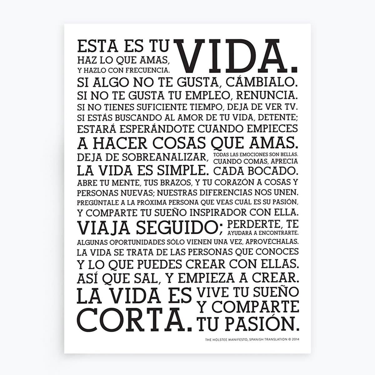 "The words of the Manifesto you know and love now in Spanish in a stunning 18""x24"" Letterpress Poster.  The Holstee Manifesto continues to be our most loved products, its words resonating with millions of people around the world.  Over the years we have received over a dozen translations from Holstee community members around the world.  After many requests, we're very excited to share this limited-edition letterpress print of the Spanish translation.  Esta es tu vida!  The Holstee Manifesto is al"
