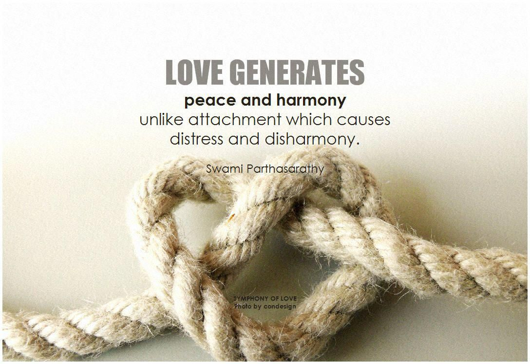 Love Generates Peace And Harmony Unlike Attachment Which Causes Distress And Disharmony Swami Parthasarathy Love Peace Har Peace And Harmony Quotes Peace