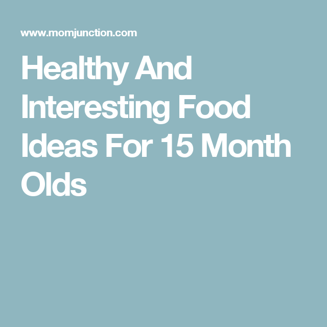Healthy And Interesting Food Ideas For 15-Month-Olds