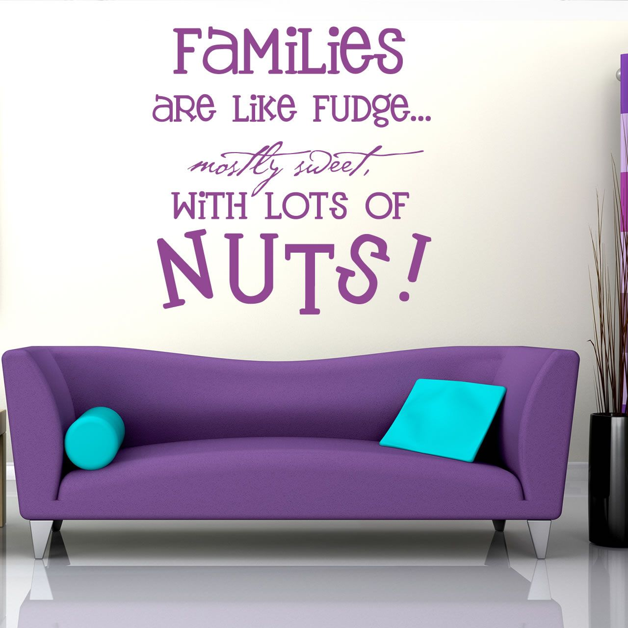 Families are like fudge....mostly sweet with LOTS of Nuts!