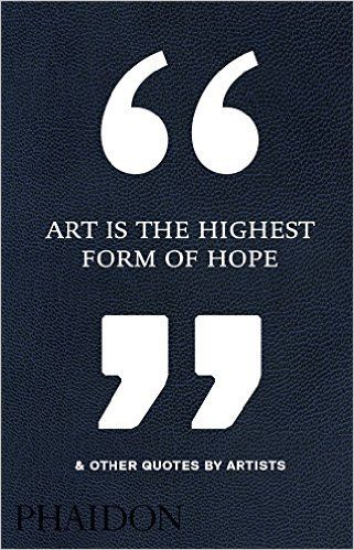 Art is the highest form of hope other quotes by artists phaidon art is the highest form of hope other quotes by artists phaidon editors solutioingenieria Choice Image