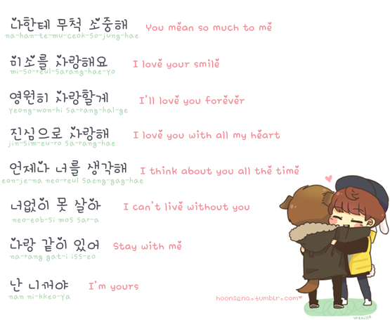 master3languages​:Cute Romantic Korean PhrasesYou mean so much to me.넌 나한테 무척 소중해. Neon nahante mucheok sojunghae. I love your smile.당신의 미소를 사랑해요. Dangshinui misoreul saranghaeyo.I'll love you forever.영원히 사랑할게. Yeongwonhi saranghalge.I love you with all my heart.진심으로 사랑해. Jinshimeuro saranghae.I think about you all the time.언제나 너를 생각해. Eonjena neoreul saenggakhae.I can't live without you.너없이 못 살아. Neoeopssi mot sara.Stay with me.나랑 같이 있어. Narang gachi isseo. I'm yours.난 니꺼야. Nan…
