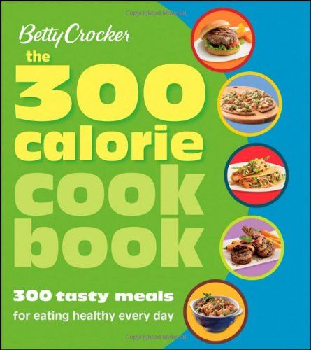 Betty Crocker The 300 Calorie Cookbook: 300 tasty meals for eating healthy every day (Betty Crocker Books)