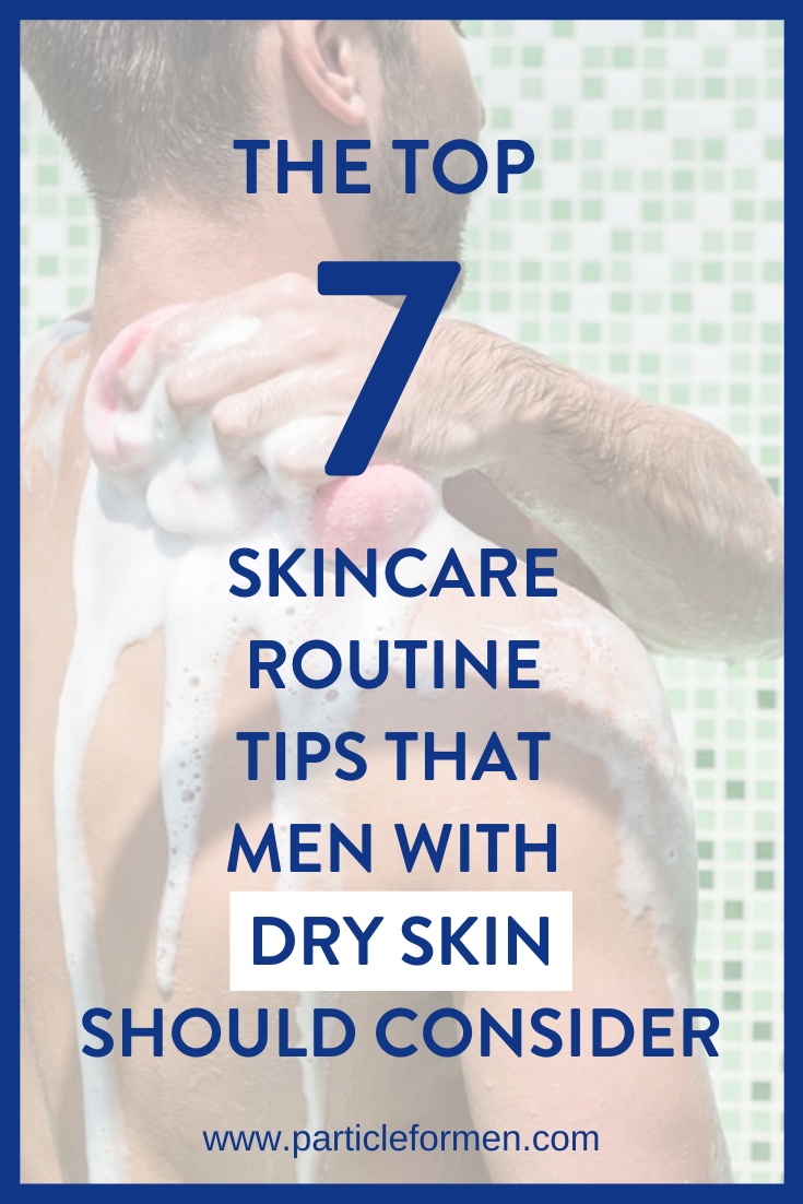 7 Skincare Routine Tips That Men With Dry Skin Should Adopt Particle In 2020 Skin Care Routine Skin Care Mens Skin Care
