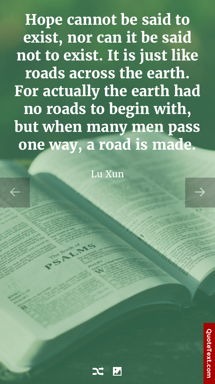 Hope cannot be said to exist, nor can it be said not to exist. It is just like roads across the earth. For actually the earth had no roads to begin with, but when many men pass one way, a road is made. - Lu Xun