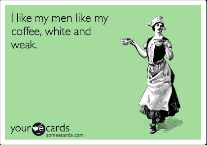 I like my men like my coffee, white and weak. | Flirting Ecard