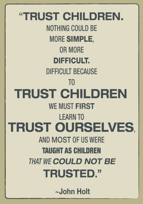 """To trust children we must first learn to trust ourselves...and most of us were taught as children that we could not be trusted."" —John Holt"