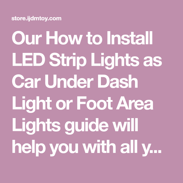 Our How To Install Led Strip Lights As Car Under Dash Light Or Foot Area Lights Guide Will Hel Strip Lighting Installing Led Strip Lights Installing Led Strips