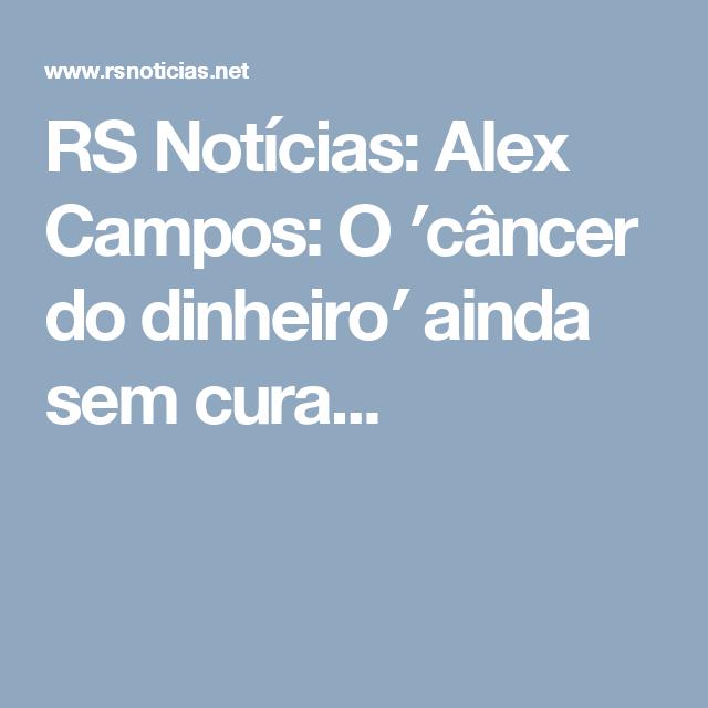 RS Notícias: Alex Campos: O ′câncer do dinheiro′ ainda sem cura...
