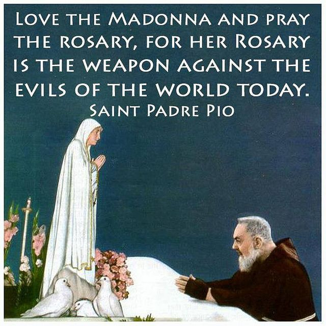 The Rosary is the weapon against the evils of the world today. --St. Padre Pio