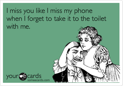 I Miss You Like I Miss My Phone When I Forget To Take It To The Toilet With Me Funny Quotes Humor Ecards Funny