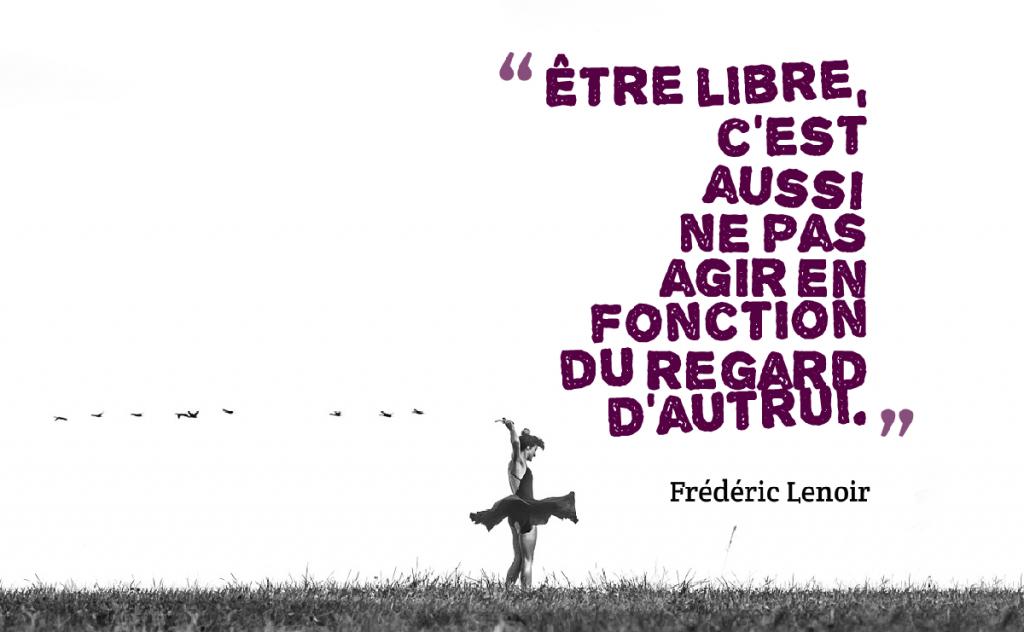 Etre Libre C Est Aussi Ne Pas Agir En Fonction Du Regard D Autrui By Frederic Lenoir