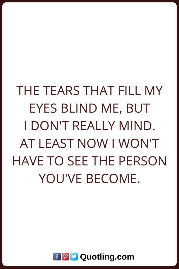 Tears Quotes The Tears That Fill My Eyes Blind Me But I Don T Really Mind At Least Now I Won T Have To See The Person You Ve Beco Tears Quotes Quotes Sayings