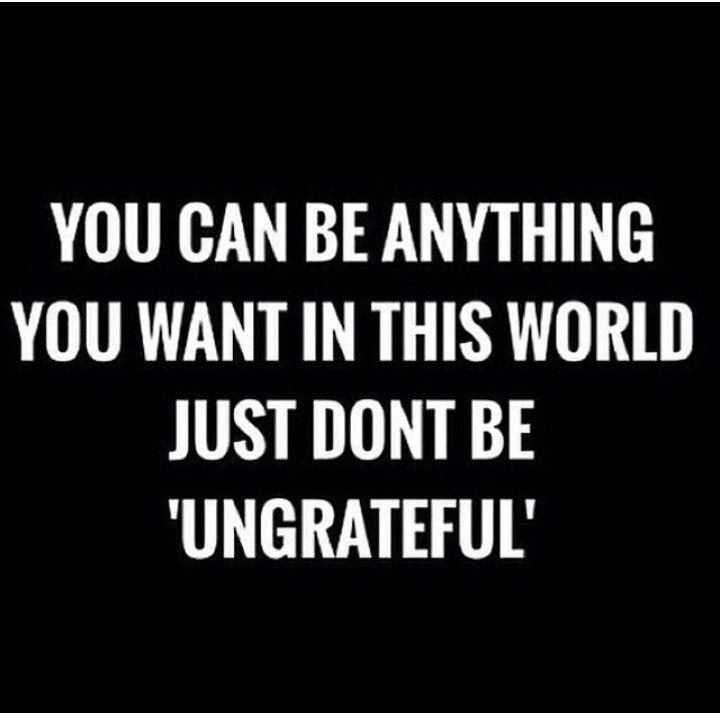 Bible Quotes Ungratefulness: You Can Be Anything You Want In This World, Just Don't Be