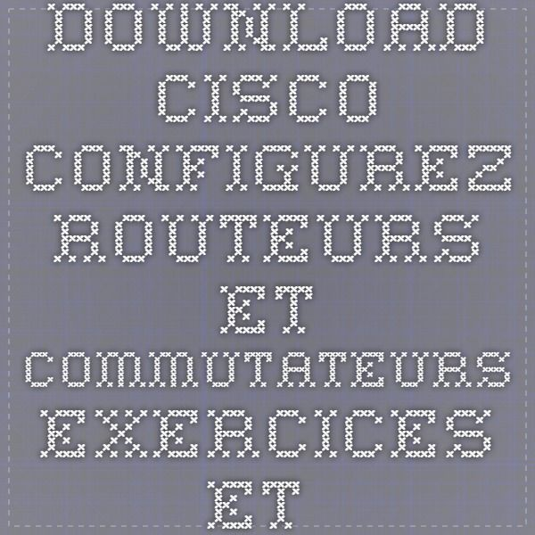 Download cisco configurez routeurs et commutateurs exercices