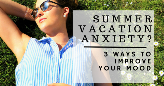 Summer Strategies To Improve Your >> Summer Vacation Anxiety 3 Ways To Improve Your Mood