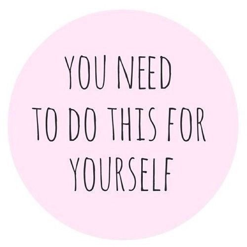 Love yourself. Do things for you and not for everyone else.