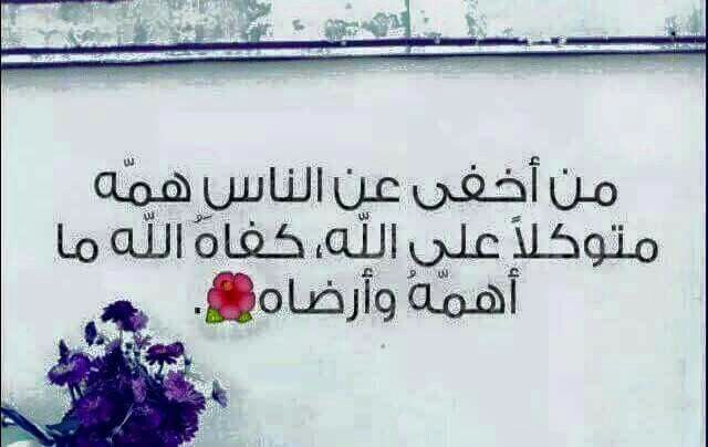 من اخفى عن الناس همه منوكلا على الله كفاه الله ما اهمه وارضاه