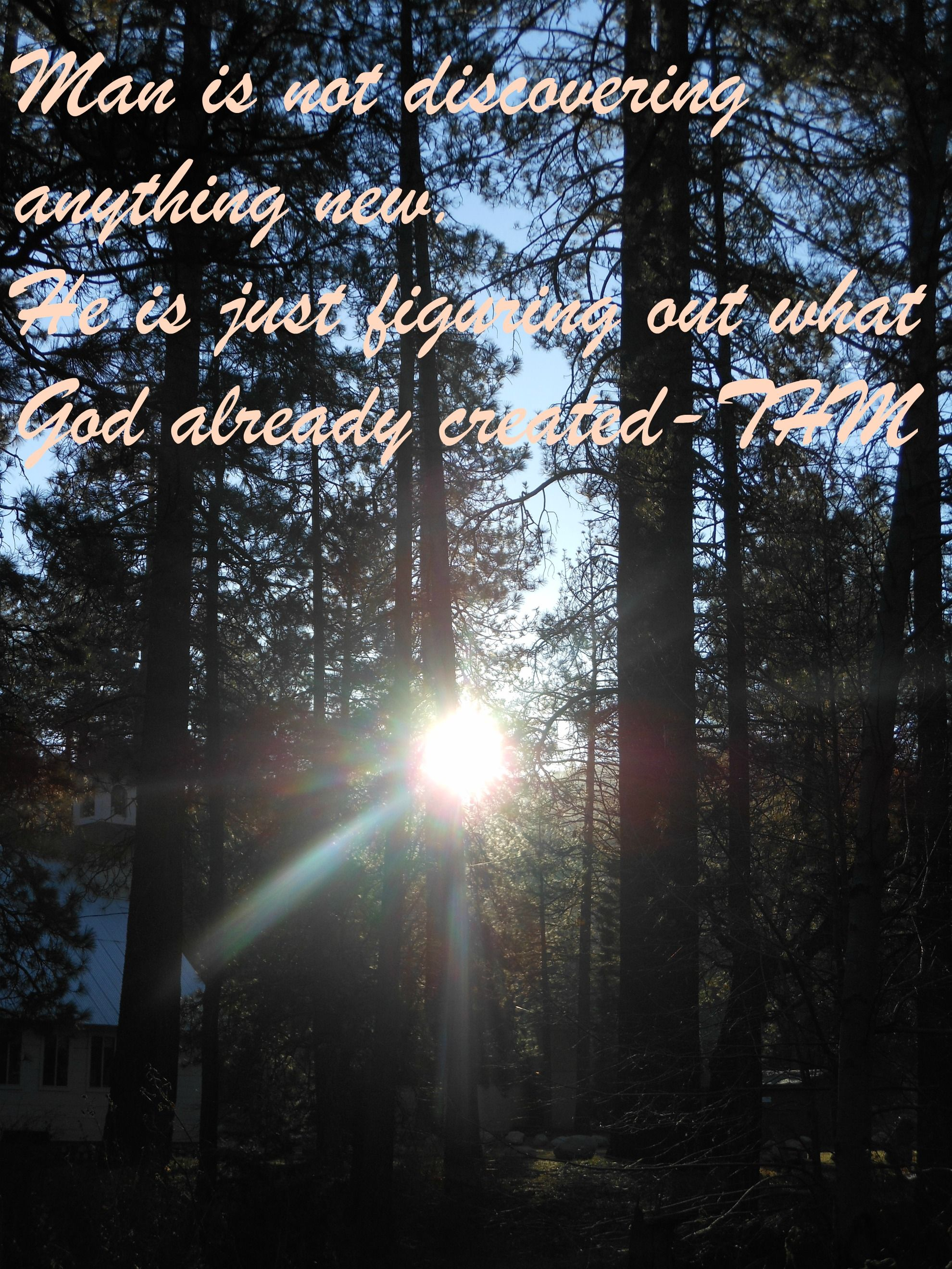 """Man is not discovering anything new. He is just figuring out what God already created-THM"