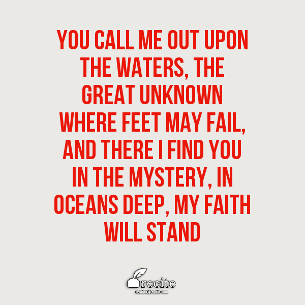 You call me out upon the  waters, the great unknown where feet may fail, and there I find You in the mystery, In oceans deep,   My faith will stand - Quote From Recite.com #RECITE #QUOTE