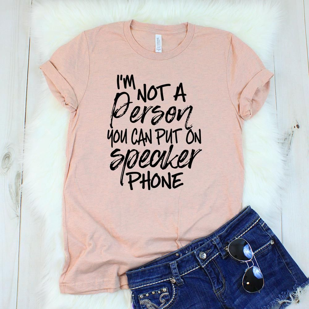 I M Not A Person You Can Put On Speaker Phone T Shirt Sassy Shirts T Shirts With Sayings Funny Mom Shirts