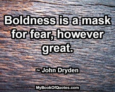 Boldness Is A Mask For Fear. MasksInspirational Quotes