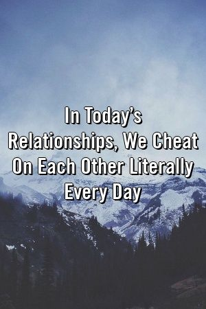 In Todays Relationships We Cheat On Each Other Literally Every Day by relationfunxyz In Todays Relationships We Cheat On Each Other Literally Every Day by relationfunxyz