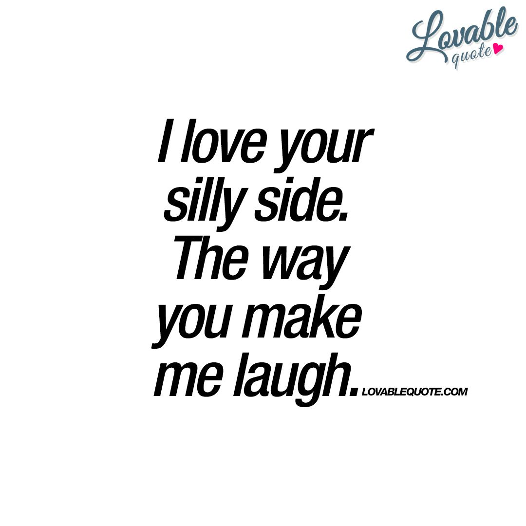I Love Your Silly Side The Way You Make Me Laugh Happy Quote Silly Quotes Make Me Happy Quotes Make Me Smile Quotes