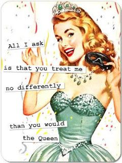 All l ask is that you treat me no differently than you would the Queen.