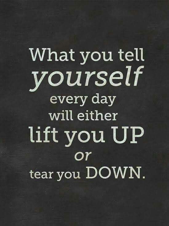 What you tell yourself every day will either lift you up or tear you down