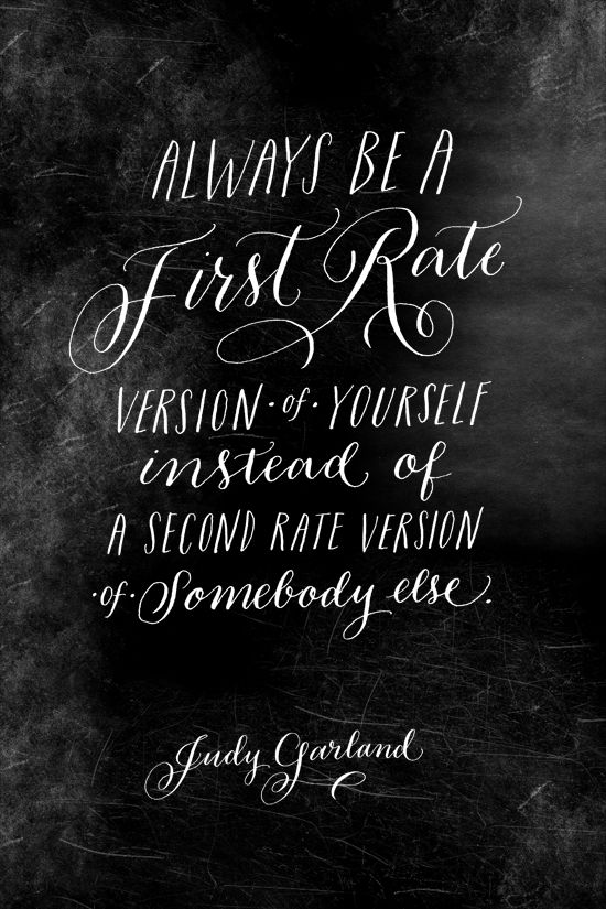 Always be a first rate version of yourself instead of a second rate version of somebody else............. love it