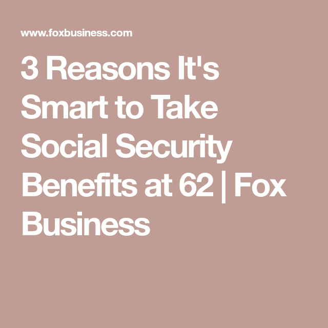 3 Reasons It S Smart To Take Social Security Benefits At 62