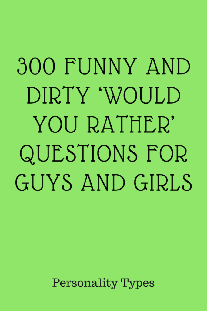 300 Funny And Dirty Would You Rather Questions For Guys And Girls