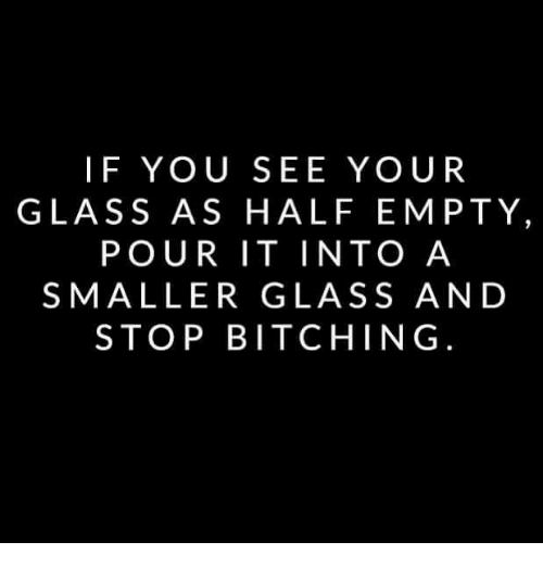 Risultati immagini per if you see your glass as half empty pour it into a smaller glass