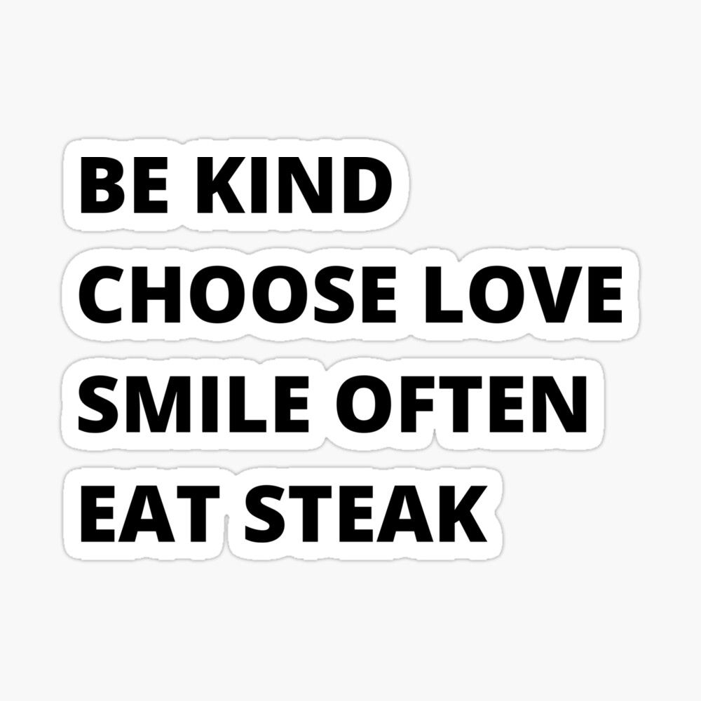 Be Kind Choose Love Smile Often Eat Steak By Pmarchanti Redbubble Funny Quotes Beef Quotes Lovers Quotes
