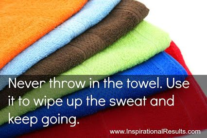 Never throw in the towel. Use it to wipe up the sweat and keep going.