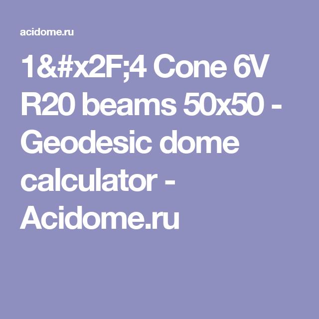 1/4 Cone 6V R20 beams 50x50 - Geodesic dome calculator - Acidome.ru
