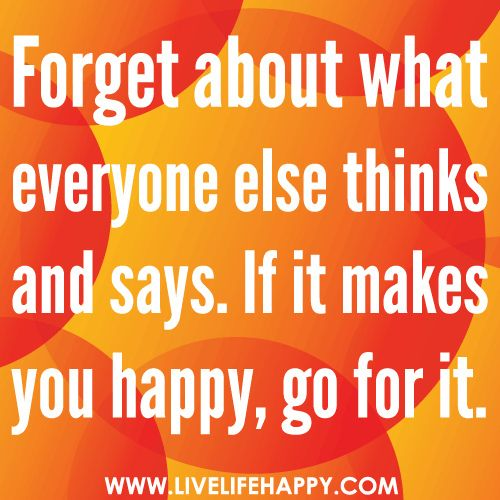 Forget about what everyone else thinks and says. If it makes you happy, go for it. by deeplifequotes, via Flickr