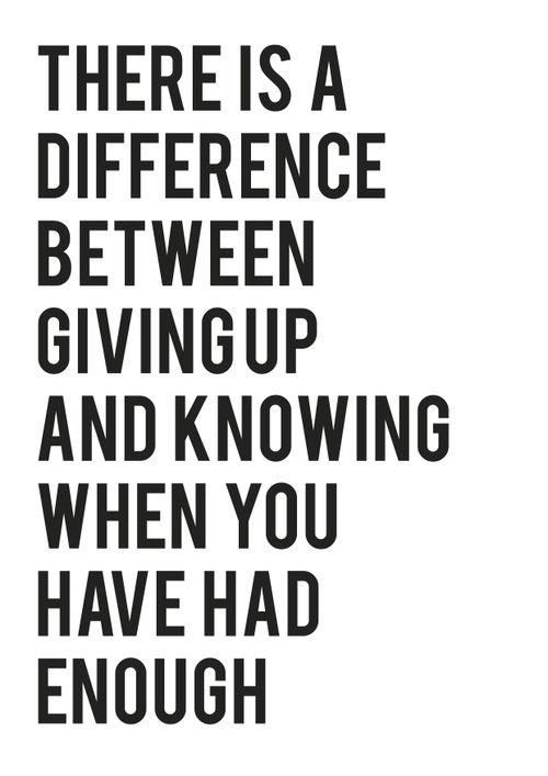 There is a difference between giving up and knowing when you have had enough. (Let go of negative people and things.)