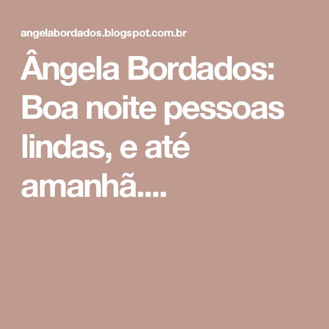 Ângela Bordados: Boa noite pessoas lindas, e até amanhã....