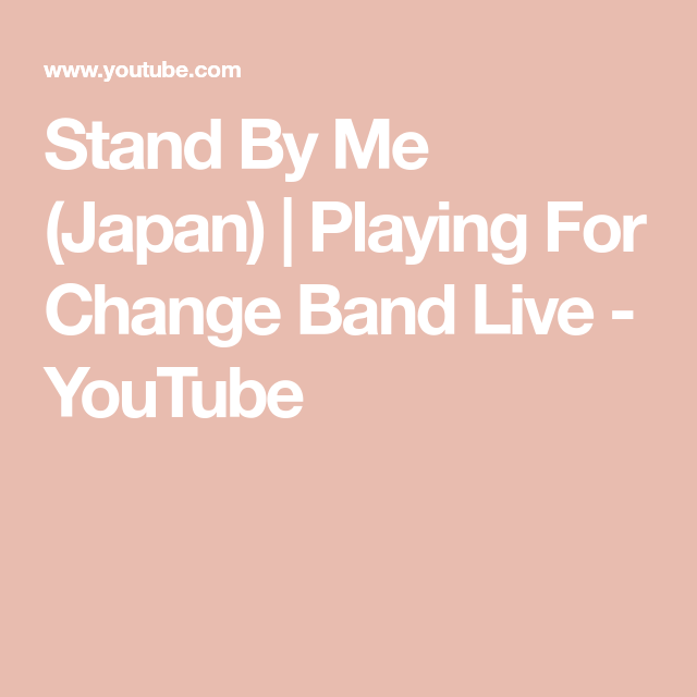 Stand By Me Japan Playing For Change Band Live Youtube In 2020 Stand By Me Long Time Friends Band