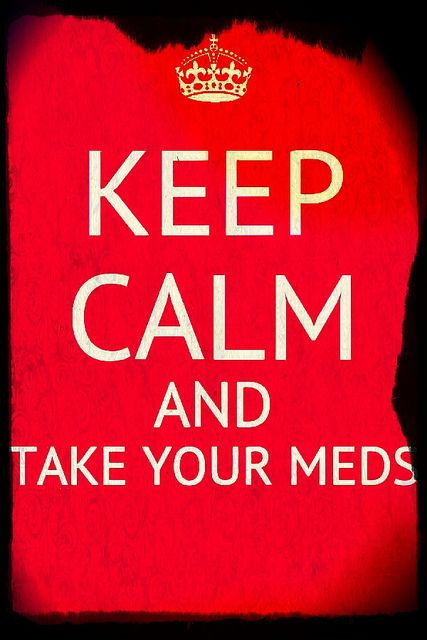 Take your meds, in some cases people need to lay off the meds!! because it makes them crazy!
