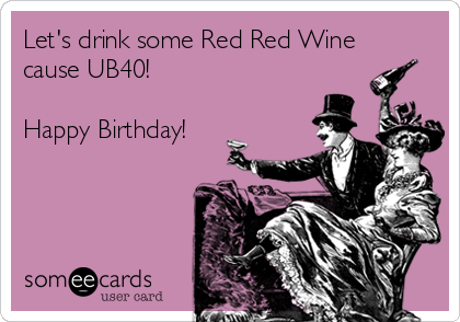 Free Birthday Ecard Lets Drink Some Red Wine Cause UB40 Happy