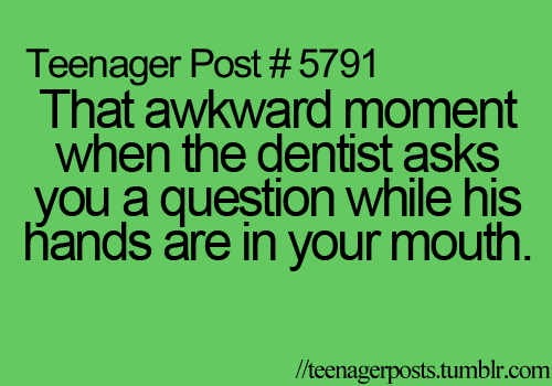 That awkward moment when the dentist asks you a question while his ...