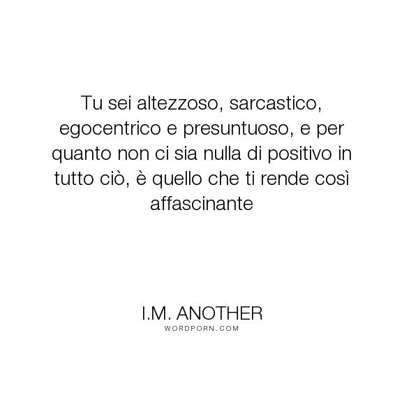 """I.M. Another - """"Tu sei altezzoso, sarcastico, egocentrico e presuntuoso, e per quanto non ci sia..."""". romance, romantic, erotica, erotic-romance, love, charming-devil"""