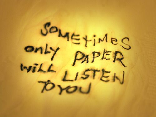 Sometimes only paper will listen to you.