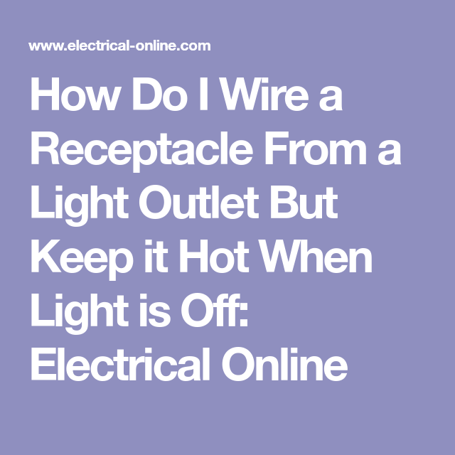 How Do I Wire A Receptacle From A Light Outlet But Keep It Hot When Light Is Off Electrical Online Receptacles Wire Outlet