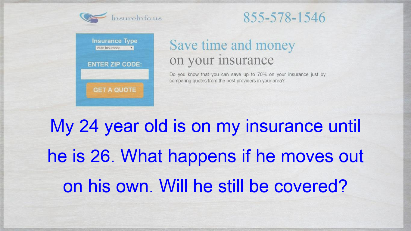 My 24 Year Old Is On My Insurance Until He Is 26 What Happens If