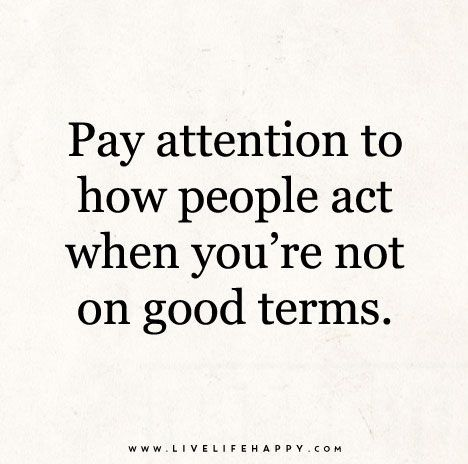 Pay Attention To How People Act When You Re Not On Good Terms Character Quotes Words Quotes Quotable Quotes